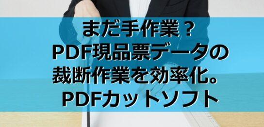 まだ手作業?PDF現品票データの裁断作業を効率化。PDFカットソフト見出し