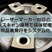 レーザーマーカー刻印のQRスキャン運用で個体管理をシステム化見出し