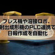 プレス機や溶接ロボ、射出成形機の日報作成をPLC連携で自動化作成見出し