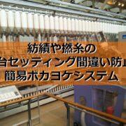 紡績や撚糸の配台セッティング間違い防止。簡易ポカヨケシステム見出し