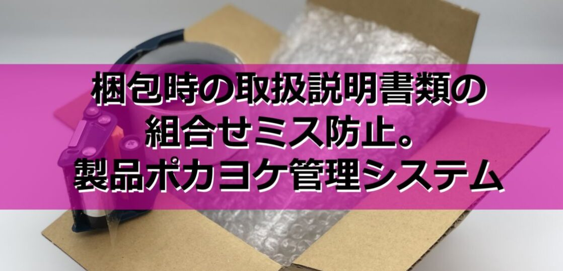 梱包時の取扱説明書類の組合せミス防止。製品ポカヨケ管理システム見出し