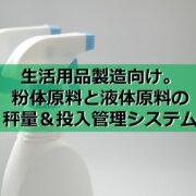 生活用品製造向け。粉体原料と液体原料の秤量&投入管理システム見出し